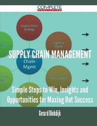 Supply Chain Management - Simple Steps to Win, Insights and Opportunities for Maxing Out Success by Gerard Blokdijk image
