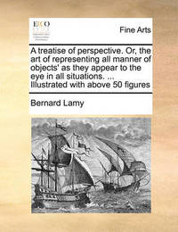 A Treatise of Perspective. Or, the Art of Representing All Manner of Objects' as They Appear to the Eye in All Situations. ... Illustrated with Above 50 Figures by Bernard Lamy
