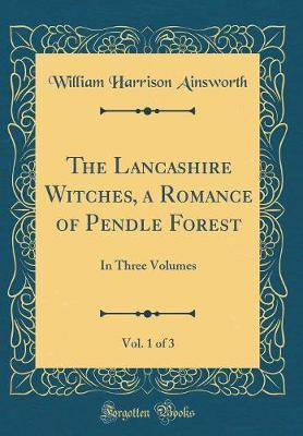 The Lancashire Witches, a Romance of Pendle Forest, Vol. 1 of 3 by William , Harrison Ainsworth