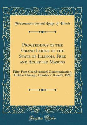 Proceedings of the Grand Lodge of the State of Illinois, Free and Accepted Masons by Freemasons Grand Lodge of Illinois