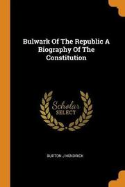 Bulwark of the Republic a Biography of the Constitution by Burton J. Hendrick