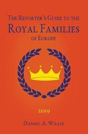 2019 Reporter's Guide to the Royal Families of Europe by Daniel A Willis