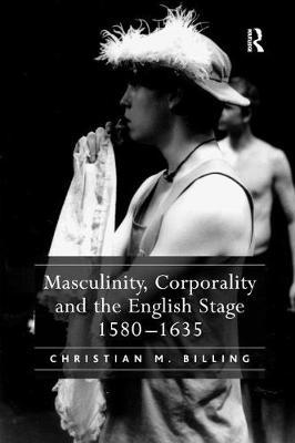 Masculinity, Corporality and the English Stage 1580-1635 by Christian M. Billing