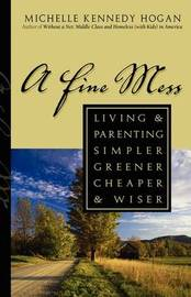 A Fine Mess: Living & Parenting Simpler, Greener, Cheaper & Wiser by Michelle Kennedy Hogan image