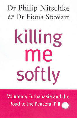 Killing Me Softly: Voluntary Euthanasia and the Road to the Peaceful Pill by Philip Nitschke