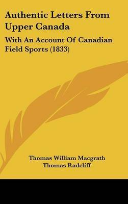 Authentic Letters from Upper Canada: With an Account of Canadian Field Sports (1833) by Thomas William Macgrath