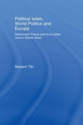 Political Islam, World Politics and Europe: Democratic Peace and Euro-Islam Versus Global Jihad by Bassam Tibi image
