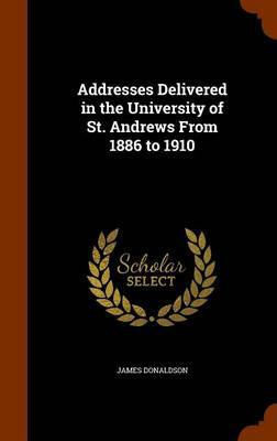 Addresses Delivered in the University of St. Andrews from 1886 to 1910 by James Donaldson