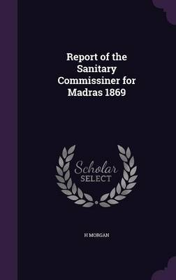 Report of the Sanitary Commissiner for Madras 1869 by H Morgan image