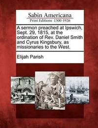 A Sermon Preached at Ipswich, Sept. 29, 1815, at the Ordination of REV. Daniel Smith and Cyrus Kingsbury, as Missionaries to the West. by Elijah Parish