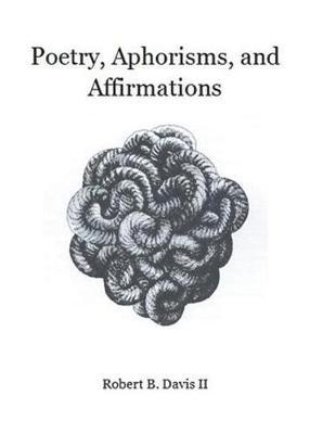 Poetry, Aphorisms, and Affirmations by Robert B Davis II image