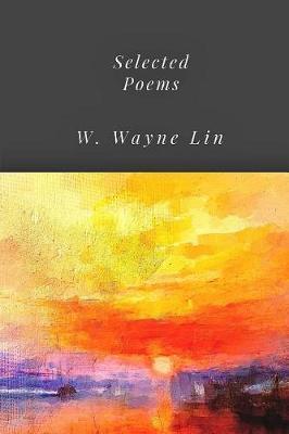 Selected Poems W. Wayne Lin by W Wayne Lin