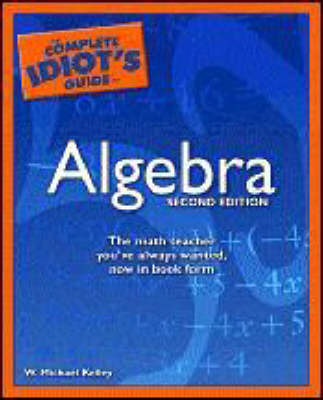 The Complete Idiot's Guide to Algebra by W.Michael Kelley