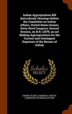 Indian Appropriation Bill [Microform]. Hearings Before the Committee on Indian Affairs, United States Senate, Sixty-Third Congress, Second Session, on H.R. 12579, an ACT Making Appropriations for the Current and Contingent Expenses of the Bureau of Indian