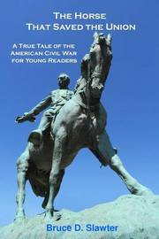 The Horse That Saved the Union by Bruce D Slawter