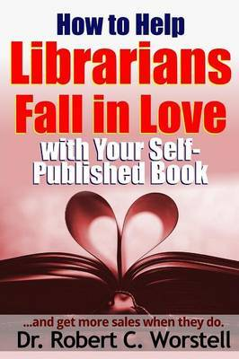How to Help Librarians Fall in Love with Your Self-Published Book by Robert C. Worstell image