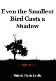 Even the Smallest Bird Casts a Shadow by Valerie Marie Leslie