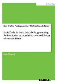 Fruit Trade in India. MATLAB Programming for Prediction of Monthly Arrival and Prices of Various Fruits by Ram Krishna Pandey