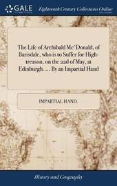 The Life of Archibald Mc'donald, of Barisdale, Who Is to Suffer for High-Treason, on the 22d of May, at Edinburgh. ... by an Impartial Hand by Impartial Hand image