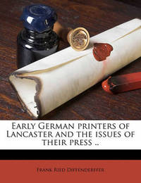 Early German Printers of Lancaster and the Issues of Their Press .. by Frank Ried Diffenderffer