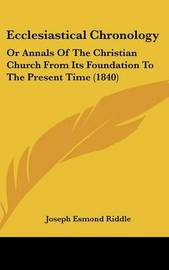 Ecclesiastical Chronology: Or Annals of the Christian Church from Its Foundation to the Present Time (1840) by Joseph Esmond Riddle image
