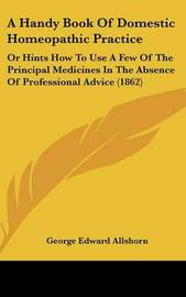 A Handy Book of Domestic Homeopathic Practice: Or Hints How to Use a Few of the Principal Medicines in the Absence of Professional Advice (1862) by George Edward Allshorn image