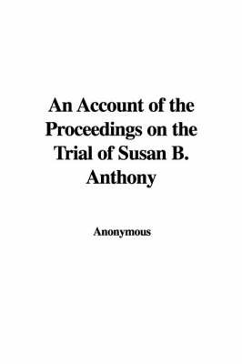 An Account of the Proceedings on the Trial of Susan B. Anthony by * Anonymous