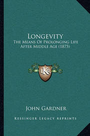 Longevity: The Means of Prolonging Life After Middle Age (1875) by John Gardner