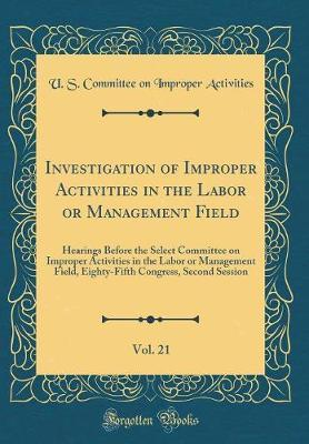 Investigation of Improper Activities in the Labor or Management Field, Vol. 21 by U S Committee on Improper Activities