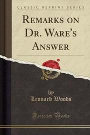 Remarks on Dr. Ware's Answer (Classic Reprint) by Leonard Woods