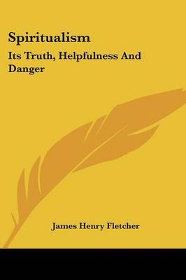 Spiritualism: Its Truth, Helpfulness and Danger by James Henry Fletcher image