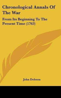 Chronological Annals Of The War: From Its Beginning To The Present Time (1763) by John Dobson