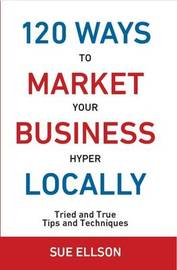 120 Ways to Market Your Business Hyper Locally: Tried and True Tips and Techniques by Sue Ellson