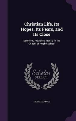Christian Life, Its Hopes, Its Fears, and Its Close by Thomas Arnold image