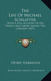 The Life of Michael Schlatter the Life of Michael Schlatter: With a Full Account of His Travels and Labors Among the Germwith a Full Account of His Travels and Labors Among the Germans (1857) ANS (1857) by Henry Harbaugh