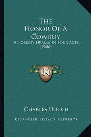 The Honor of a Cowboy: A Comedy Drama in Four Acts (1906) by Charles Kenmore Ulrich