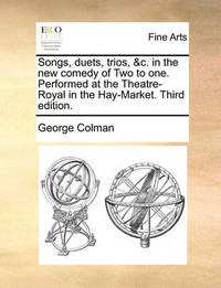 Songs, Duets, Trios, &c. in the New Comedy of Two to One. Performed at the Theatre-Royal in the Hay-Market. Third Edition. by George Colman