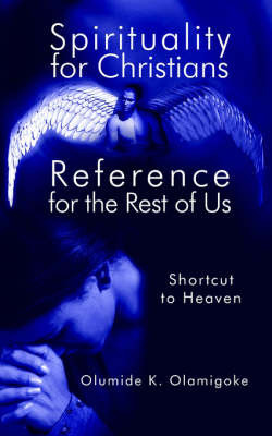 Spirituality for Christians Reference for the Rest of Us by Olumide K. Olamigoke