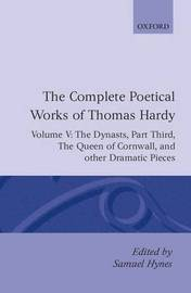 The Complete Poetical Works of Thomas Hardy: Volume V: The Dynasts, Part Third; The Famous Tragedy of the Queen of Cornwall; The Play of 'Saint George'; 'O Jan, O Jan, O Jan' by Thomas Hardy
