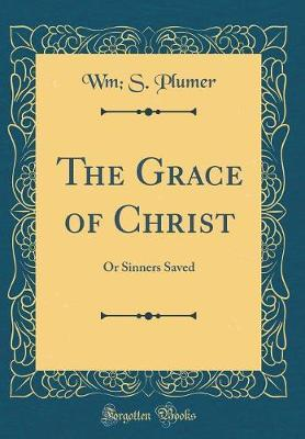 The Grace of Christ by Wm S Plumer