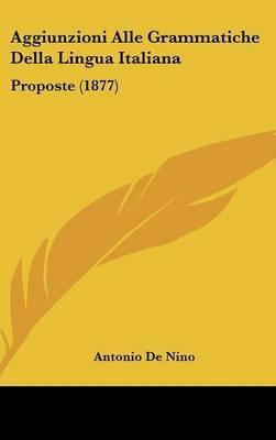 Aggiunzioni Alle Grammatiche Della Lingua Italiana: Proposte (1877) by Antonio De Nino image