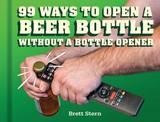 99 Ways to Open a Beer Bottle by Brett Stern
