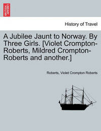 A Jubilee Jaunt to Norway. by Three Girls. [Violet Crompton-Roberts, Mildred Crompton-Roberts and Another.] by Jay Roberts (Allegheny U of Health Sciences, Philadelphia, PA(NOlonger)