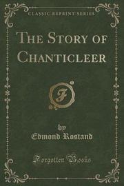 The Story of Chanticleer (Classic Reprint) by Edmond Rostand