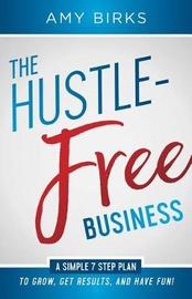 The Hustle-Free Business by Birks Amy