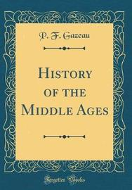 History of the Middle Ages (Classic Reprint) by P F Gazeau image