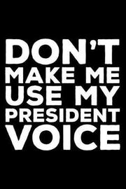 Don't Make Me Use My President Voice by Creative Juices Publishing