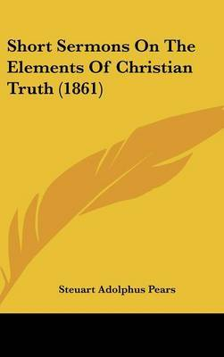 Short Sermons On The Elements Of Christian Truth (1861) by Steuart Adolphus Pears image