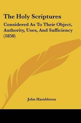 The Holy Scriptures: Considered As To Their Object, Authority, Uses, And Sufficiency (1850) by John Hambleton