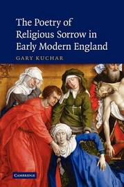 The Poetry of Religious Sorrow in Early Modern England by Gary Kuchar